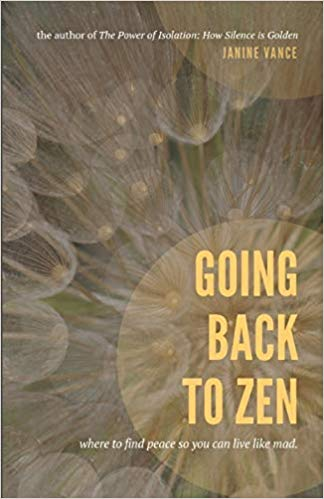 Going Back to Zen: Where to Find Peace So You Can Live Like Mad byJanine Vance