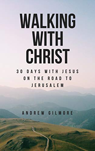 Walking with Christ: 30 Days with Jesus on the Road to Jerusalem byAndrew Gilmore